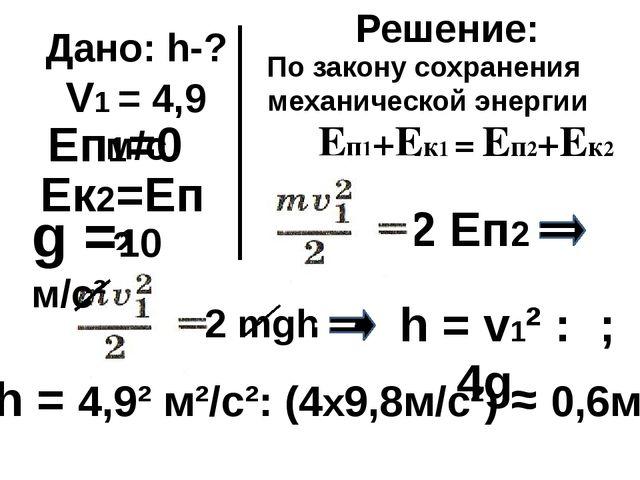 Дано: h-? V1 = 4,9 м/с Ек2=Еп2 Еп1=0 Решение: 2 Еп2 Еп1+Ек1 = Еп2+Ек2 2 mgh h...