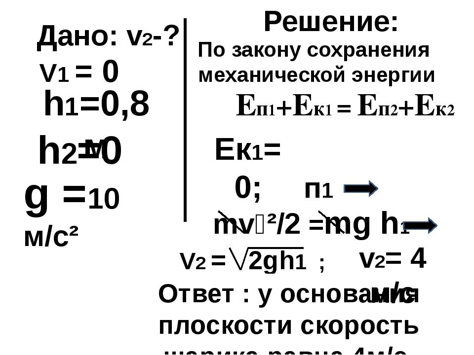 Дано: v2-? h2=0 h1=0,8м Решение: Еп1+Ек1 = Еп2+Ек2 mv₂²/2 =mg h1 g =10 м/с² П...