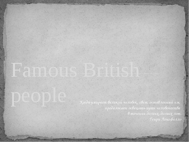 Famous British people Когда умирает великий человек, свет, оставленный им, пр...