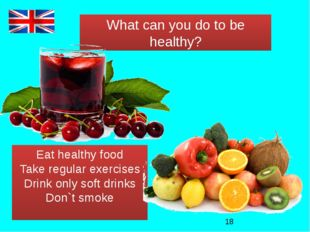 What can you do to be healthy? Eat healthy food Take regular exercises Drink
