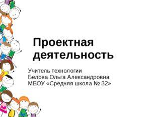 Проектная деятельность Учитель технологии Белова Ольга Александровна МБОУ «Ср