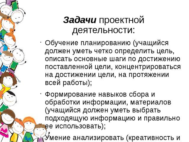 Задачипроектной деятельности: Обучение планированию (учащийся должен уметь...