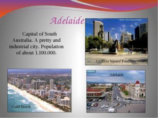 Adelaide. Capital of South Australia. A pretty and industrial city. Populatio