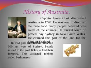 History of Australia. Captain James Cook discovered Australia in 1770. He was