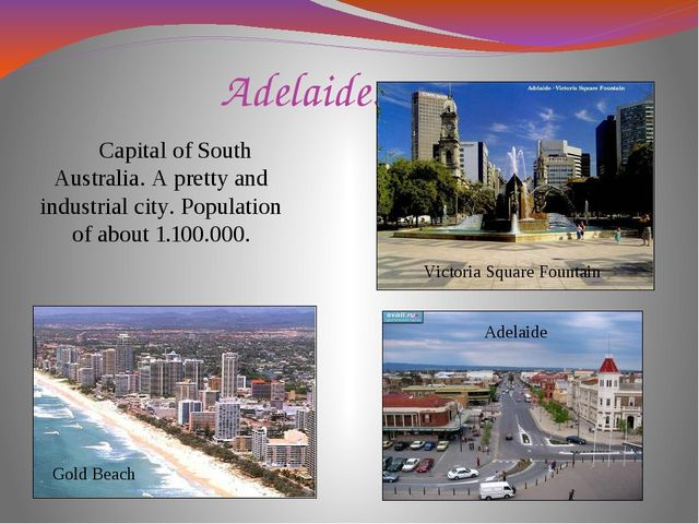 Adelaide. Capital of South Australia. A pretty and industrial city. Populatio...