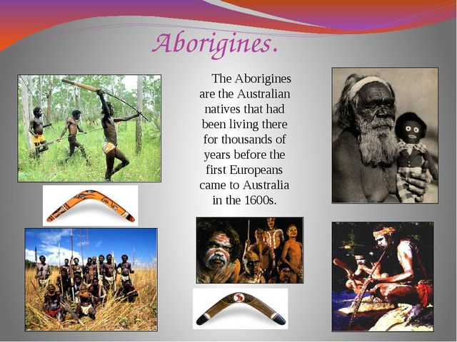 Aborigines. The Aborigines are the Australian natives that had been living th...