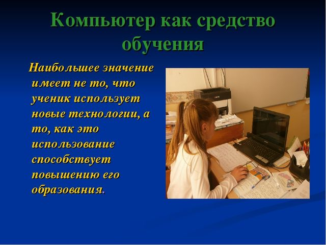 Компьютер как средство обучения Наибольшее значение имеет не то, что ученик и...