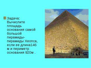 Задача: Вычислите площадь основания самой большой пирамиды-пирамиды Хеопса, е