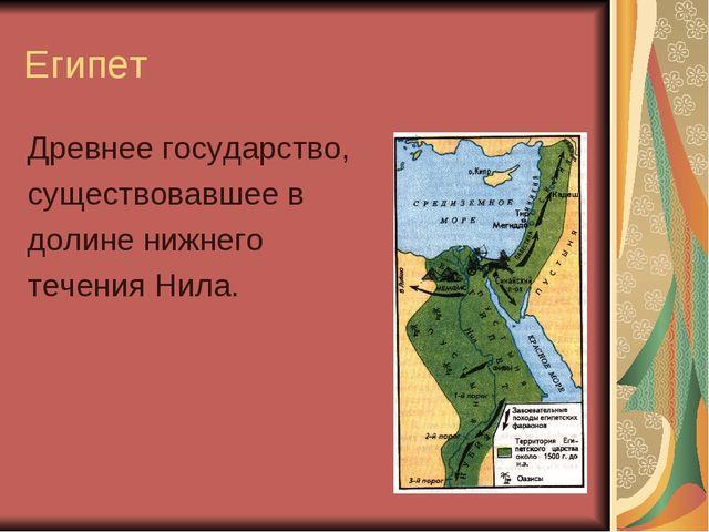 Египет Древнее государство, существовавшее в долине нижнего течения Нила.
