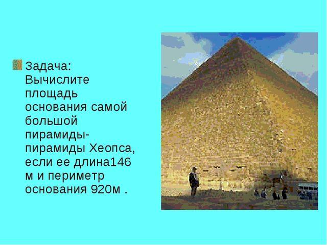 Задача: Вычислите площадь основания самой большой пирамиды-пирамиды Хеопса, е...