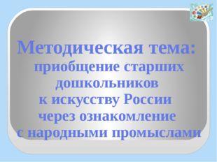 Методическая тема: приобщение старших дошкольников к искусству России через о