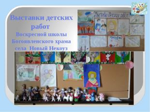 Выставки детских работ Воскресной школы Богоявленского храма села Новый Некоуз