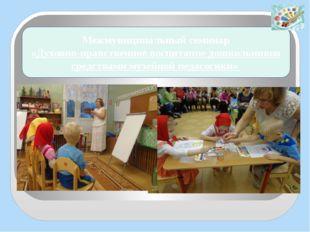 Межмуниципальный семинар «Духовно-нравственное воспитание дошкольников средст