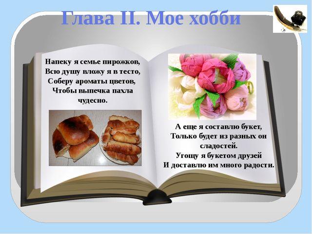 Глава II. Мое хобби Напеку я семье пирожков, Всю душу вложу я в тесто, Соберу...