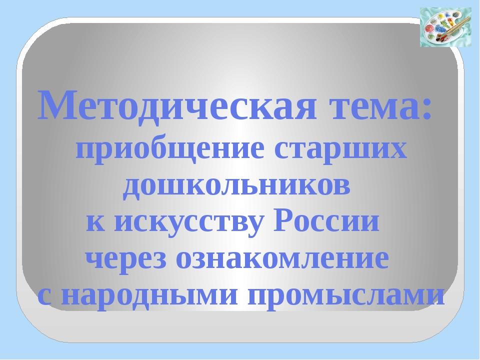 Методическая тема: приобщение старших дошкольников к искусству России через о...