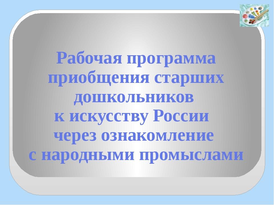 Рабочая программа приобщения старших дошкольников к искусству России через оз...