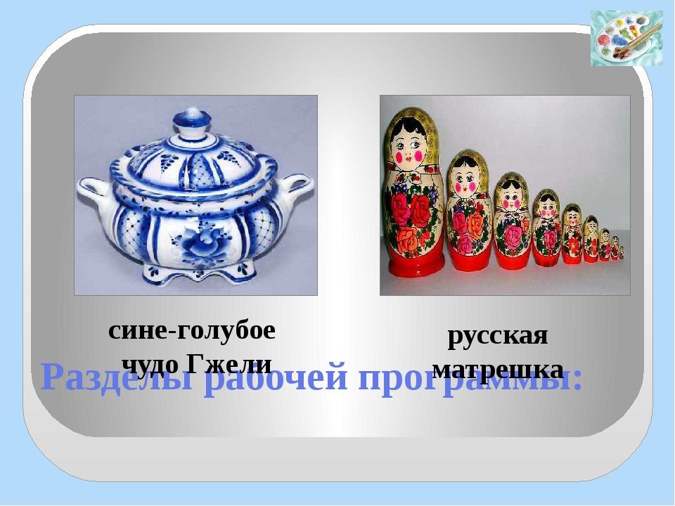 Разделы рабочей программы: русская матрешка сине-голубое чудо Гжели