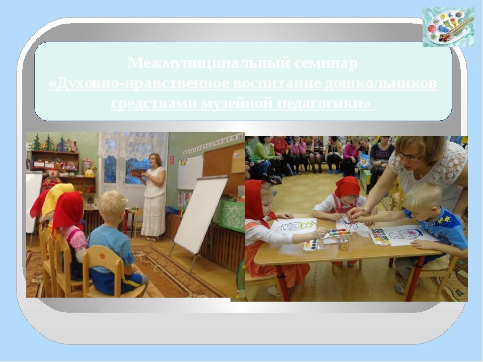 Межмуниципальный семинар «Духовно-нравственное воспитание дошкольников средст...