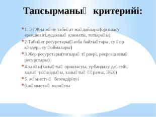 Тапсырманың критерийі: 1. ЭГЖ-ы және табиғат жағдайлары(орналасу ерекшелігі,а