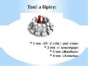 1 топ «Оңтүстік Қазақстан» 2 топ «Қызылорда» 3 топ «Жамбыл» 4 топ «Алматы» То