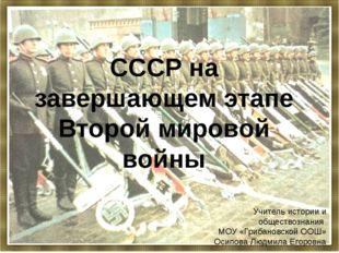 СССР на завершающем этапе Второй мировой войны Учитель истории и обществознан