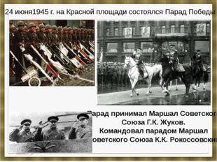 24 июня1945 г. на Красной площади состоялся Парад Победы Парад принимал Марша