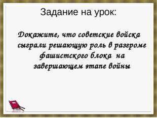 Задание на урок: Докажите, что советские войска сыграли решающую роль в разгр