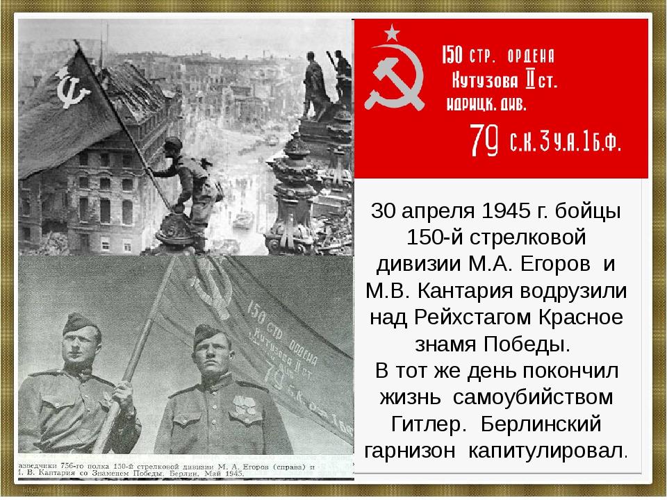 30 апреля 1945 г. бойцы 150-й стрелковой дивизии М.А. Егоров и М.В. Кантария...