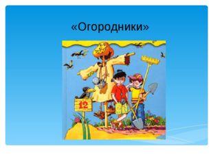 «Огородники» Лукяненко Э.А., учитель начальных классов МКОУ СОШ № 256 ЗАТО г.