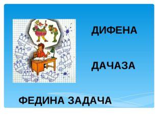 ДИФЕНА ДАЧАЗА ФЕДИНА ЗАДАЧА Лукяненко Э.А., учитель начальных классов МКОУ СО