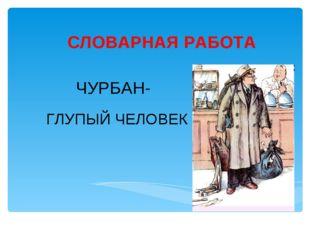 СЛОВАРНАЯ РАБОТА ЧУРБАН- ГЛУПЫЙ ЧЕЛОВЕК Лукяненко Э.А., учитель начальных кла