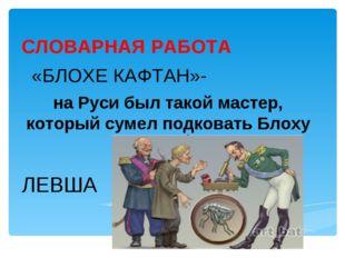 СЛОВАРНАЯ РАБОТА «БЛОХЕ КАФТАН»- на Руси был такой мастер, который сумел подк