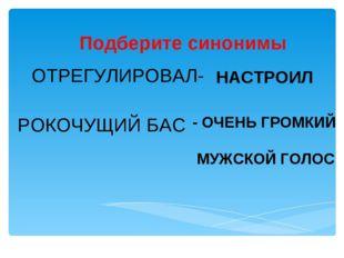 Подберите синонимы ОТРЕГУЛИРОВАЛ- НАСТРОИЛ РОКОЧУЩИЙ БАС - ОЧЕНЬ ГРОМКИЙ МУЖС