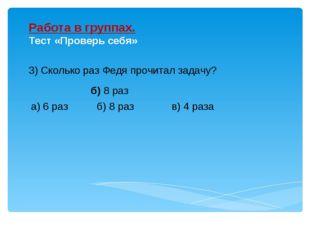 3) Сколько раз Федя прочитал задачу? Работа в группах. Тест «Проверь себя» б)