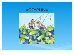 «ОГУРЦЫ» Лукяненко Э.А., учитель начальных классов МКОУ СОШ № 256 ЗАТО г.Фоки