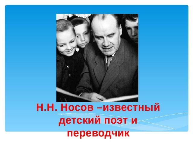 Н.Н. Носов –известный детский поэт и переводчик Лукяненко Э.А., учитель начал...