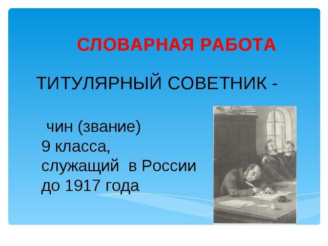 СЛОВАРНАЯ РАБОТА ТИТУЛЯРНЫЙ СОВЕТНИК - чин (звание) 9 класса, служащий в Росс...