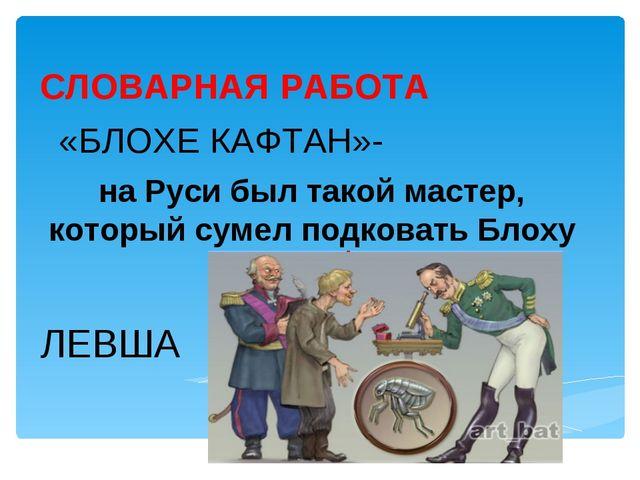 СЛОВАРНАЯ РАБОТА «БЛОХЕ КАФТАН»- на Руси был такой мастер, который сумел подк...