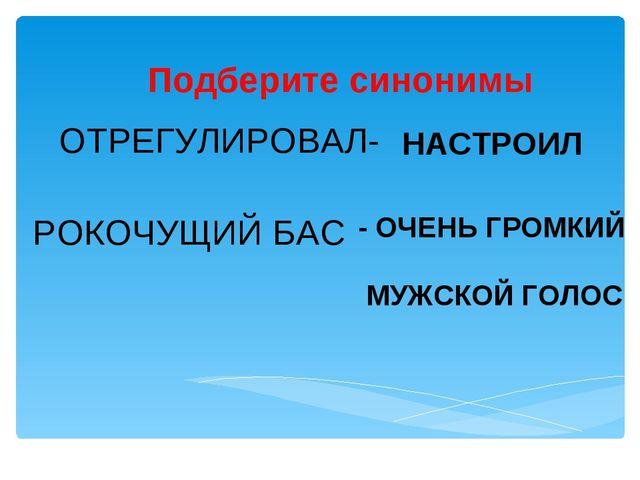 Подберите синонимы ОТРЕГУЛИРОВАЛ- НАСТРОИЛ РОКОЧУЩИЙ БАС - ОЧЕНЬ ГРОМКИЙ МУЖС...