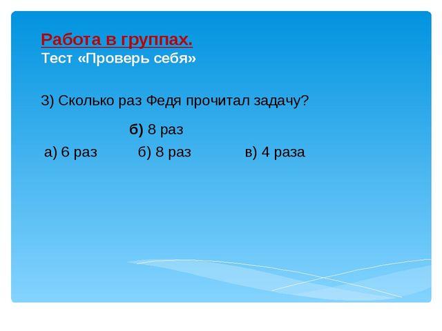 3) Сколько раз Федя прочитал задачу? Работа в группах. Тест «Проверь себя» б)...