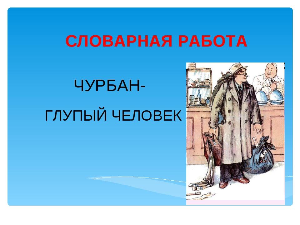 СЛОВАРНАЯ РАБОТА ЧУРБАН- ГЛУПЫЙ ЧЕЛОВЕК Лукяненко Э.А., учитель начальных кла...