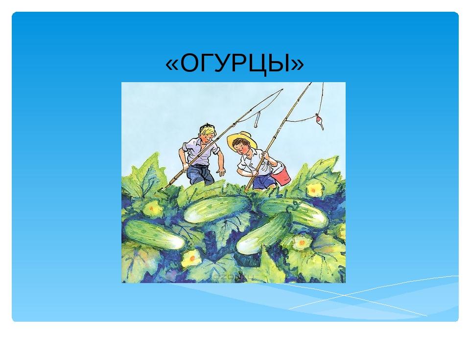 «ОГУРЦЫ» Лукяненко Э.А., учитель начальных классов МКОУ СОШ № 256 ЗАТО г.Фоки...