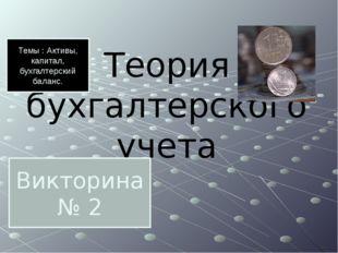 Теория бухгалтерского учета Викторина № 2 Темы : Активы, капитал, бухгалтерск