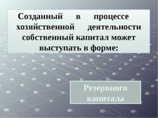 Резервного капитала Созданный в процессе хозяйственной деятельности собственн