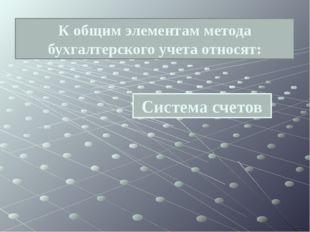 Система счетов К общим элементам метода бухгалтерского учета относят: