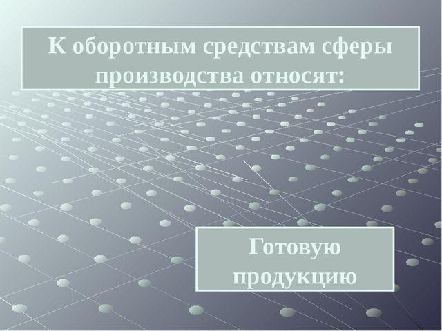 Готовую продукцию К оборотным средствам сферы производства относят: