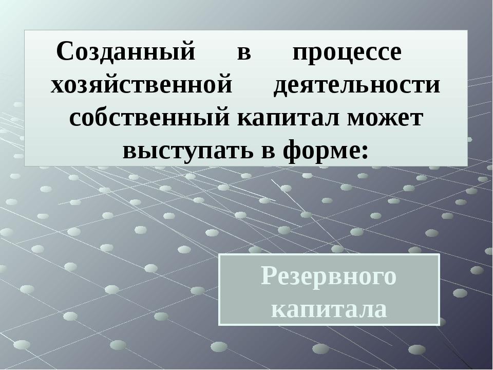 Резервного капитала Созданный в процессе хозяйственной деятельности собственн...