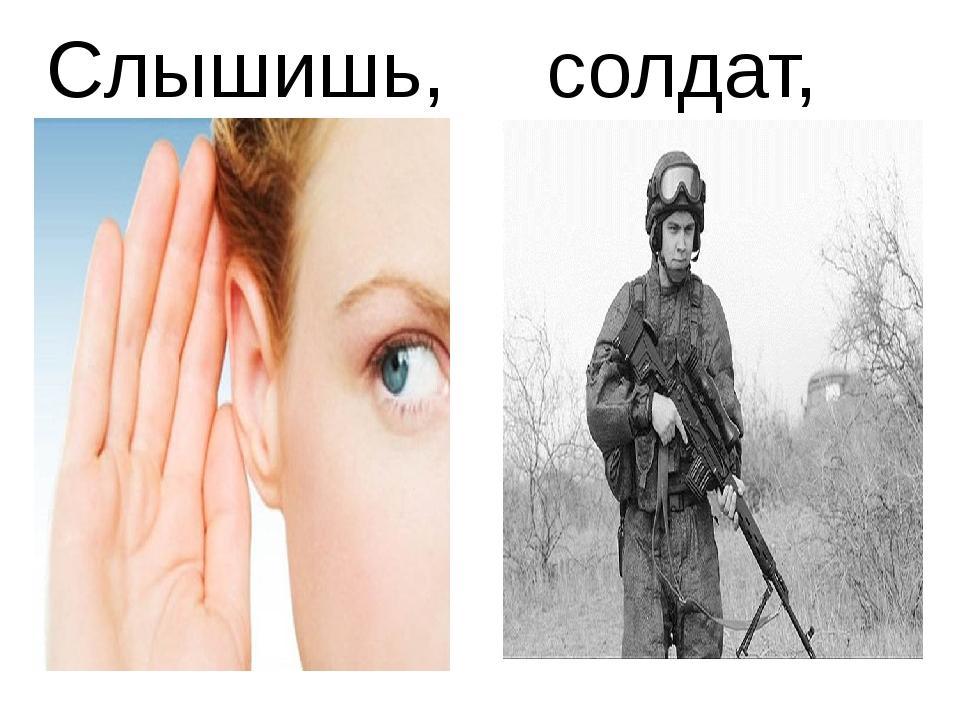Слышишь, солдат,