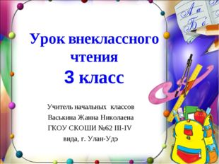 Урок внеклассного чтения 3 класс Учитель начальных классов Васькина Жанна Ни