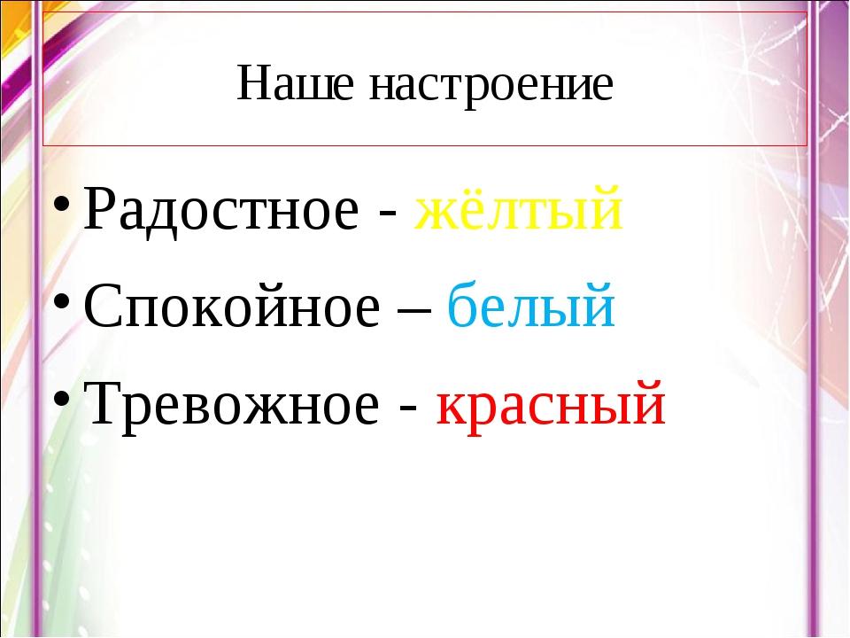 Радостное - жёлтый Спокойное – белый Тревожное - красный Наше настроение